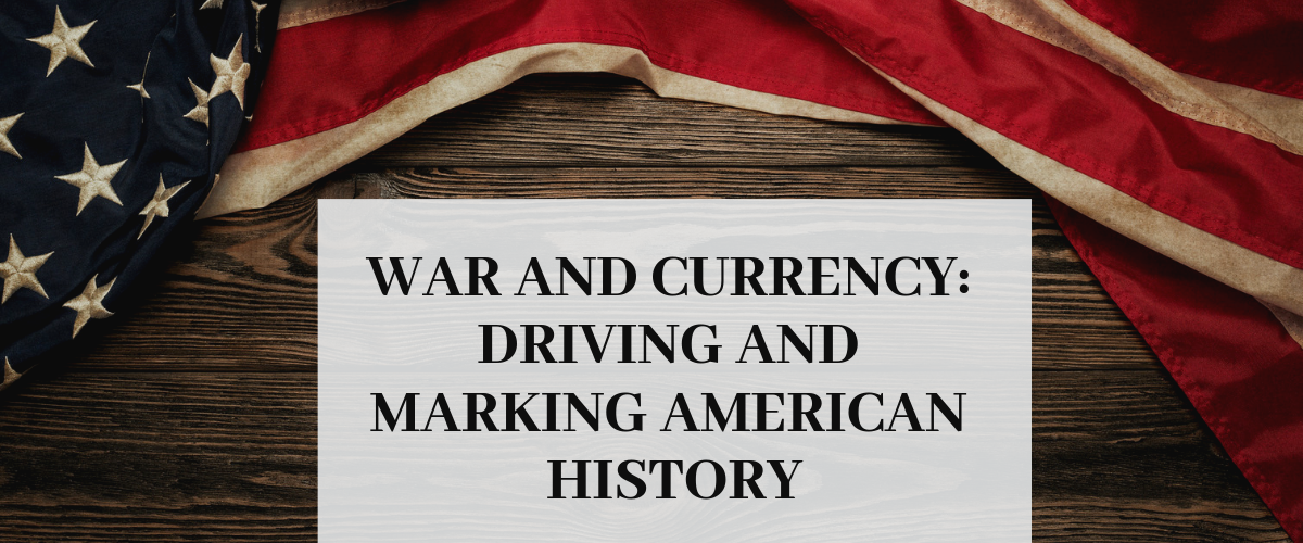 War and Currency: Driving and Marking American History