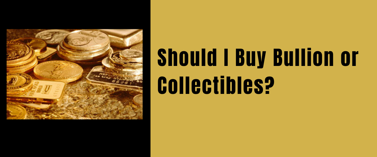 Should I buy bullion or collectibles?