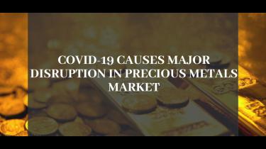COVID-19 Causes Major Disruption in Precious Metals Market