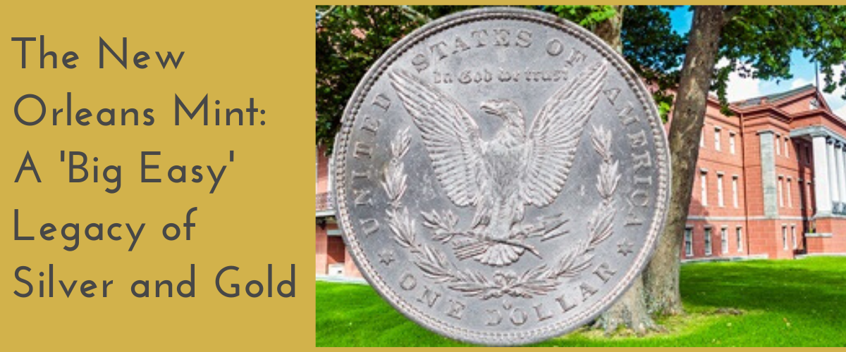The New Orleans Mint: A 'Big Easy' Legacy of Silver and Gold