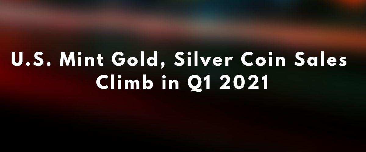 U.S. Mint Gold, Silver Coin Sales Climb in Q1 2021