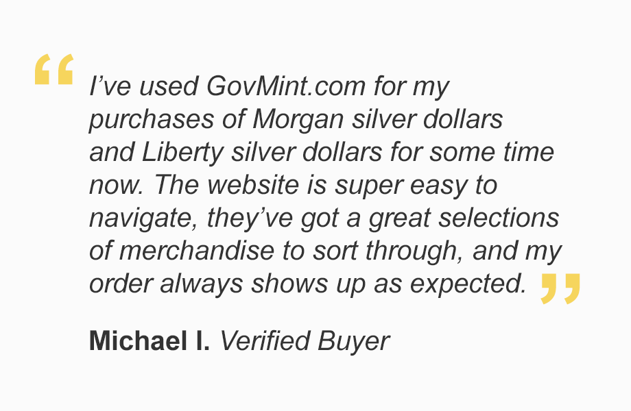 """""""I've used GovMint.com for my purchases of Morgan silver dollars and Liberty silver dollars for some time now. The website is super easy to navigate, they've got a great selections of merchandise to sort through, and my order always shows up as expected."""""""