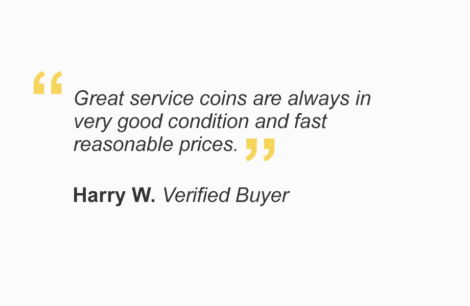 """""""Great service coins are always in very good condition and fast reasonable prices."""" - Harry W. Verified Buyer"""