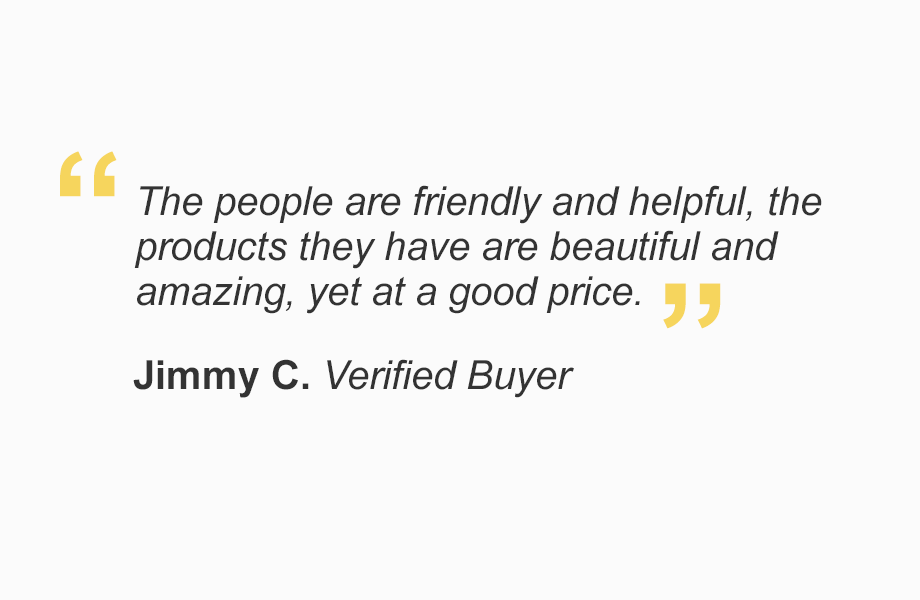 """""""The people are friendly and helpful, products they have are beautiful and amazing, yet at a good price."""" - Jimmy C. Verified Buyer"""