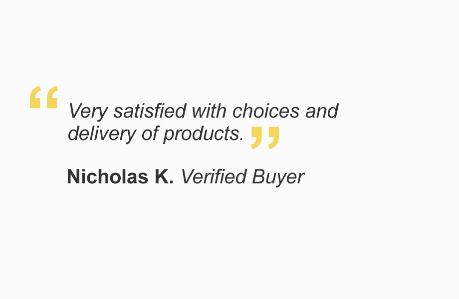 """""""Very satisfied with choices and delivery of products."""" - Nicholas K. Verified Buyer"""