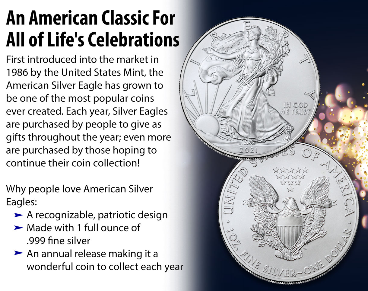 An American classic for all of life's celebrations. First introduced into the market in 1986 by the United States Mint, the American Silver Eagle has grown to be one of the most popular coins ever created.